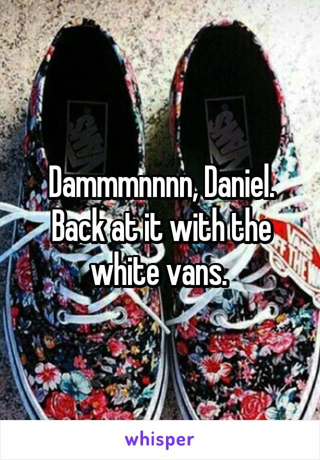 Dammmnnnn, Daniel. Back at it with the white vans.