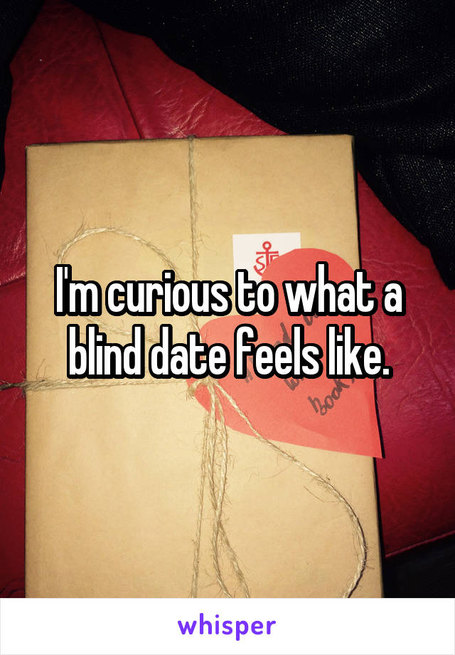 I'm curious to what a blind date feels like.