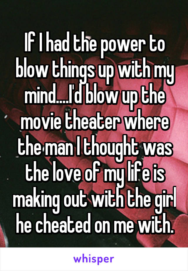 If I had the power to blow things up with my mind....I'd blow up the movie theater where the man I thought was the love of my life is making out with the girl he cheated on me with.