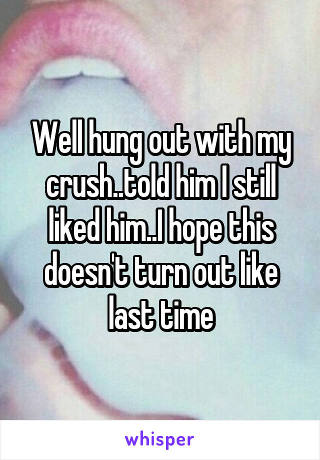 Well hung out with my crush..told him I still liked him..I hope this doesn't turn out like last time