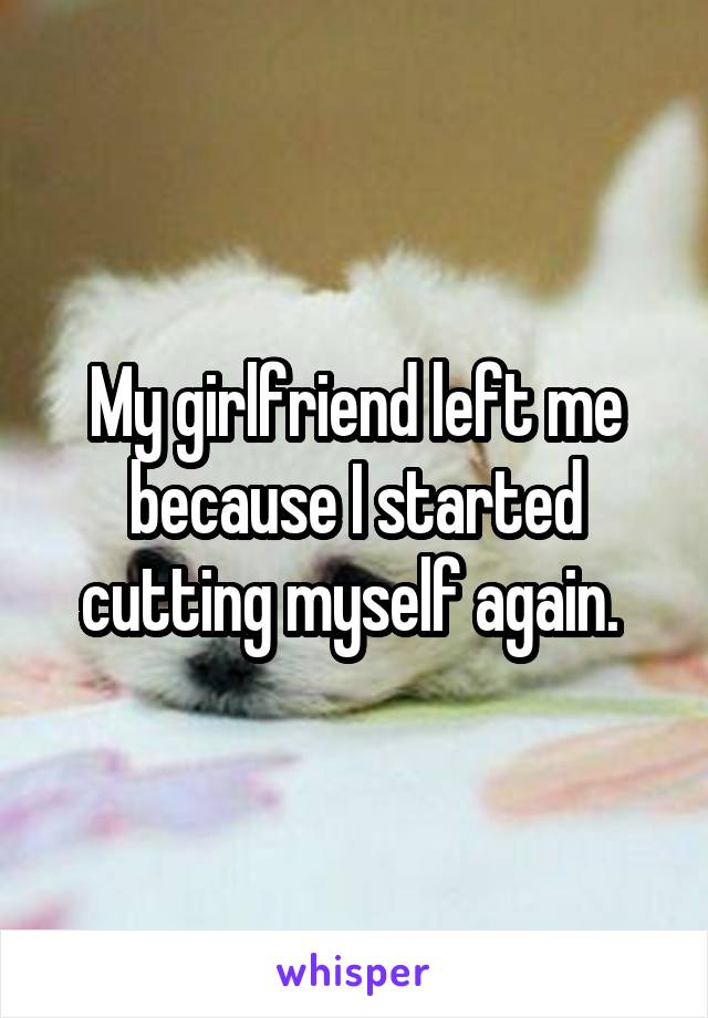 My girlfriend left me because I started cutting myself again.