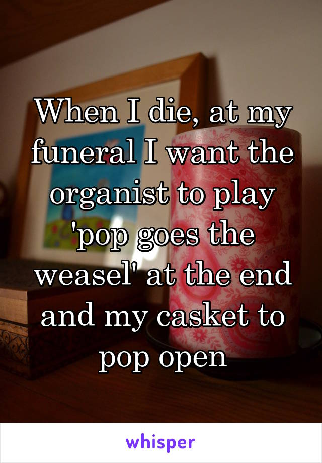 When I die, at my funeral I want the organist to play 'pop goes the weasel' at the end and my casket to pop open