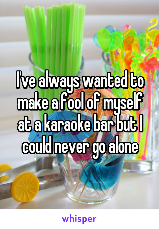 I've always wanted to make a fool of myself at a karaoke bar but I could never go alone