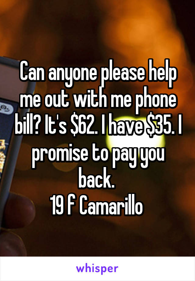 Can anyone please help me out with me phone bill? It's $62. I have $35. I promise to pay you back.  19 f Camarillo