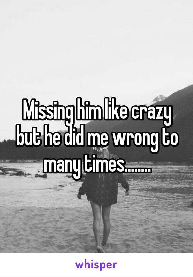 Missing him like crazy but he did me wrong to many times........