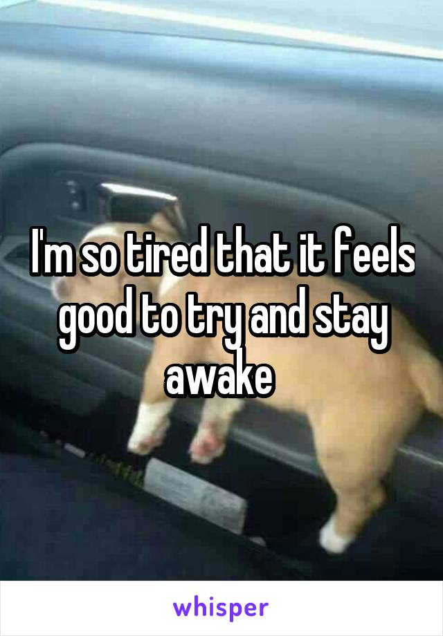 I'm so tired that it feels good to try and stay awake