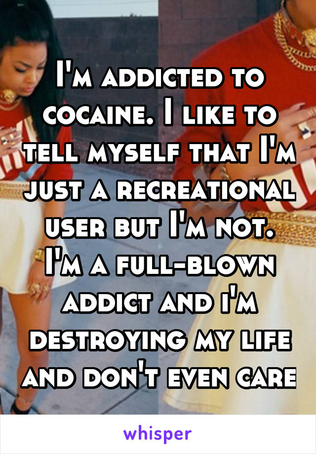 I'm addicted to cocaine. I like to tell myself that I'm just a recreational user but I'm not. I'm a full-blown addict and i'm destroying my life and don't even care