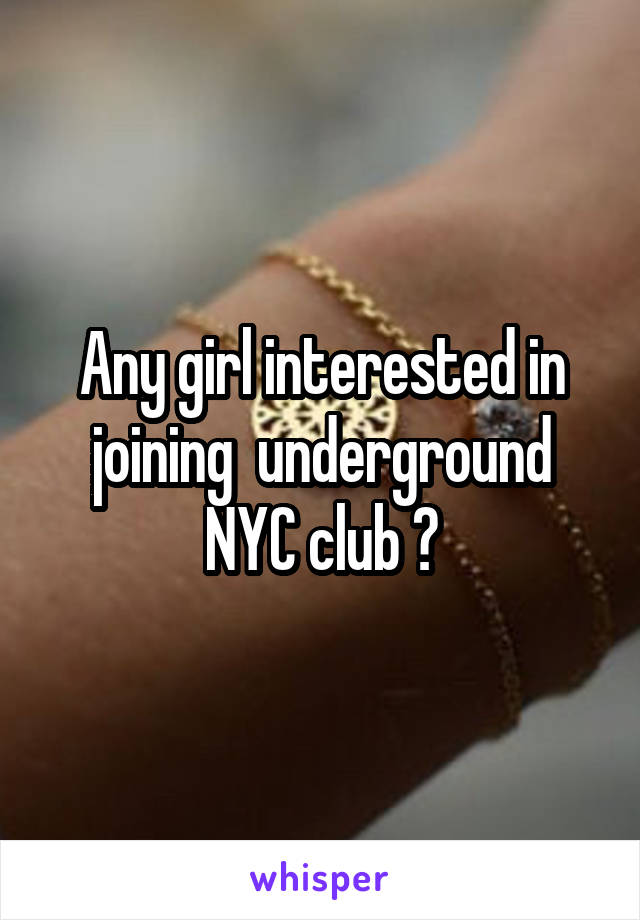 Any girl interested in joining  underground NYC club ?