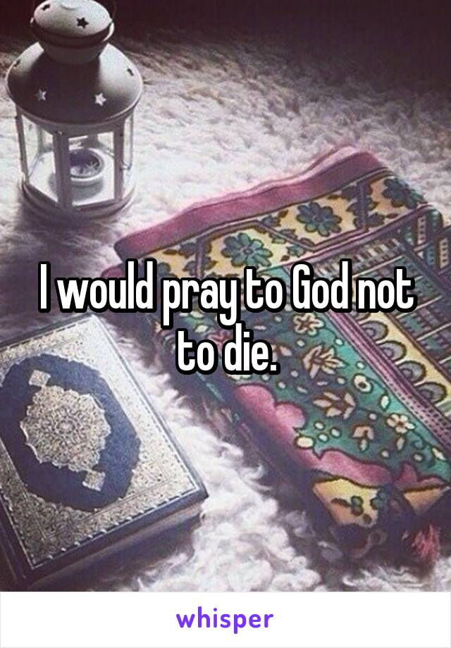 I would pray to God not to die.