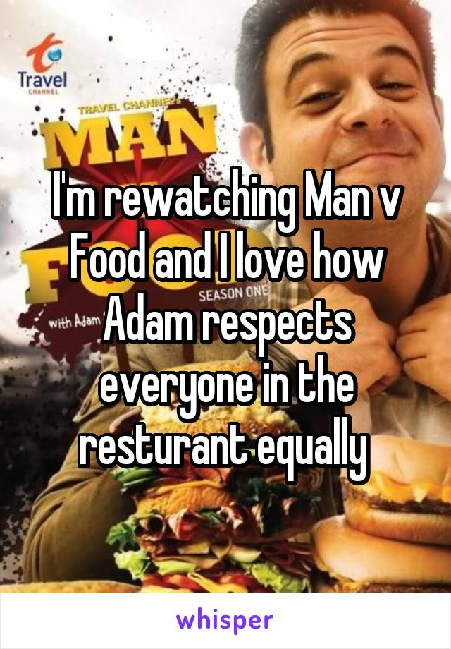 I'm rewatching Man v Food and I love how Adam respects everyone in the resturant equally