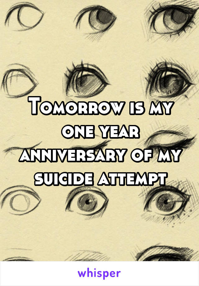 Tomorrow is my one year anniversary of my suicide attempt