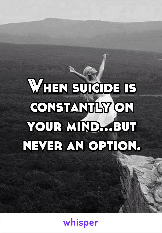 When suicide is constantly on your mind...but never an option.