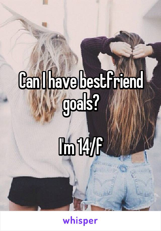 Can I have bestfriend goals❓  I'm 14/f