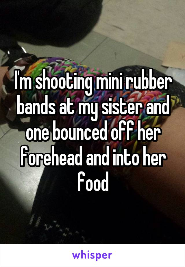 I'm shooting mini rubber bands at my sister and one bounced off her forehead and into her food