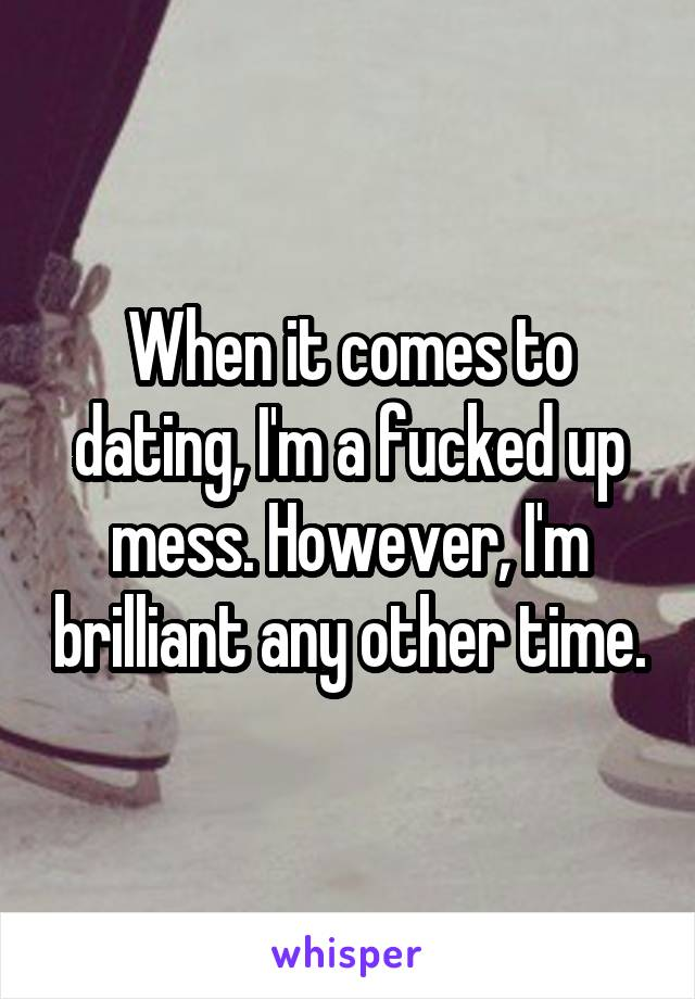 When it comes to dating, I'm a fucked up mess. However, I'm brilliant any other time.