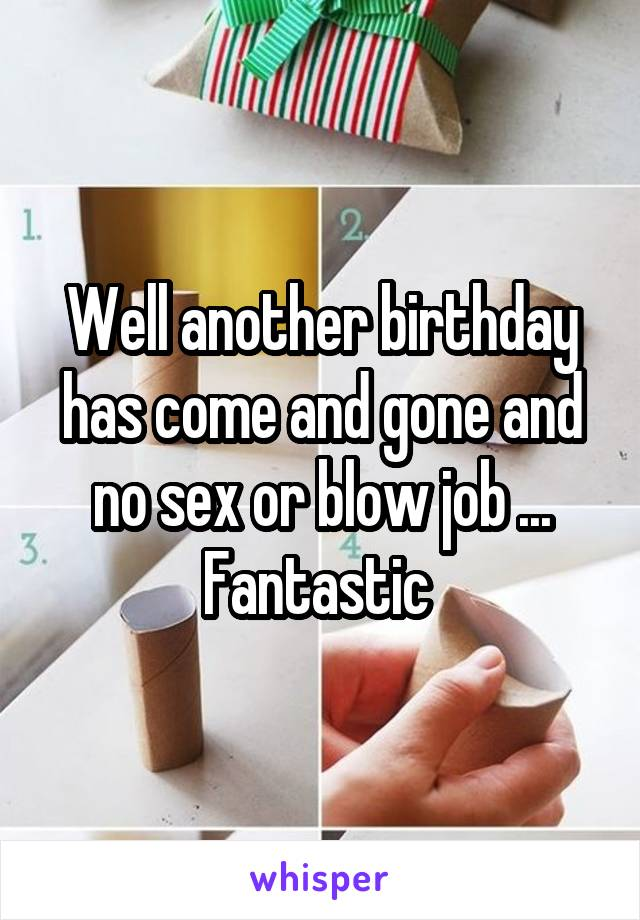 Well another birthday has come and gone and no sex or blow job ... Fantastic