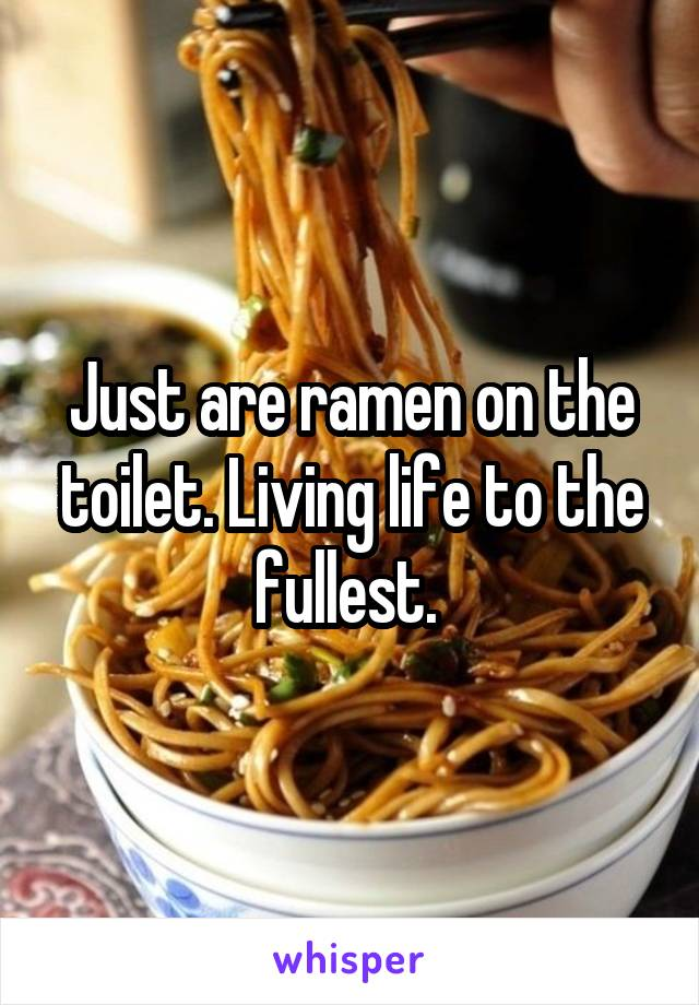 Just are ramen on the toilet. Living life to the fullest.