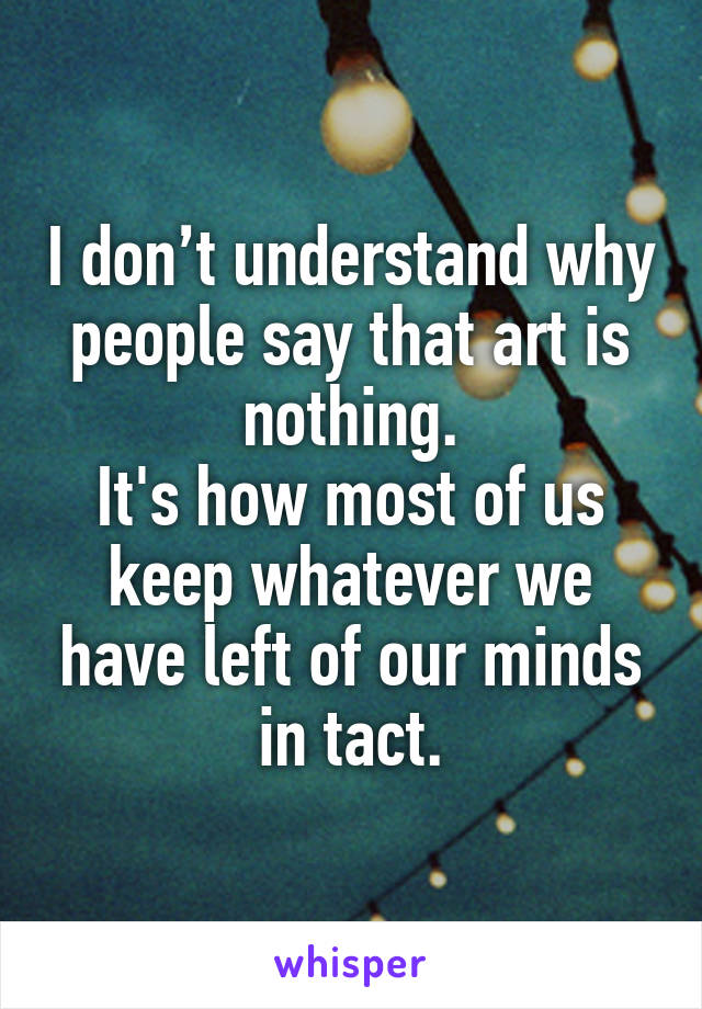 I don't understand why people say that art is nothing. It's how most of us keep whatever we have left of our minds in tact.