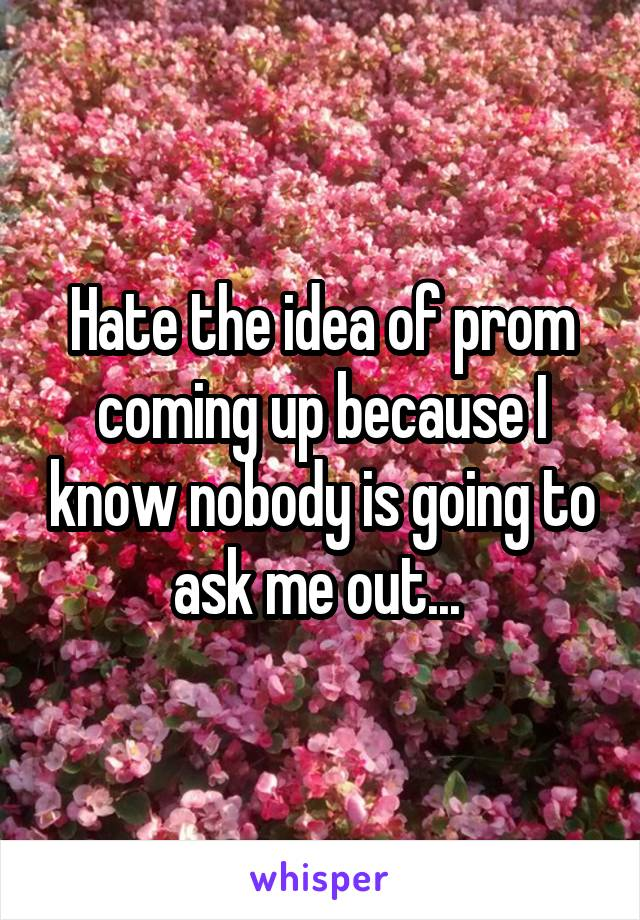 Hate the idea of prom coming up because I know nobody is going to ask me out...