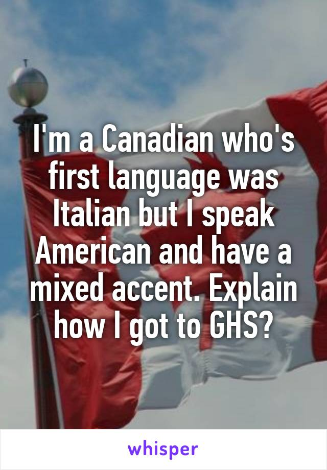 I'm a Canadian who's first language was Italian but I speak American and have a mixed accent. Explain how I got to GHS?