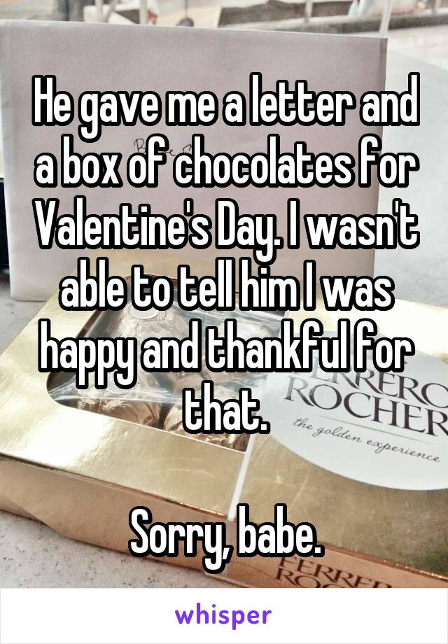 He gave me a letter and a box of chocolates for Valentine's Day. I wasn't able to tell him I was happy and thankful for that.  Sorry, babe.