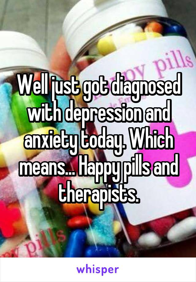 Well just got diagnosed with depression and anxiety today. Which means... Happy pills and therapists.