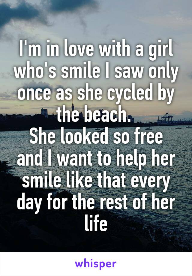 I'm in love with a girl who's smile I saw only once as she cycled by the beach.  She looked so free and I want to help her smile like that every day for the rest of her life