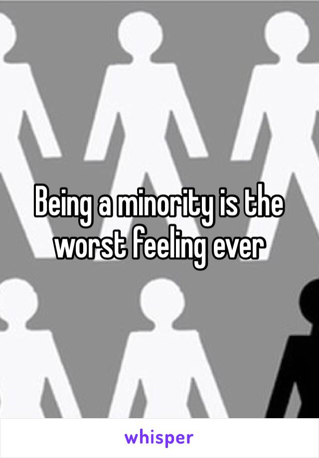 Being a minority is the worst feeling ever
