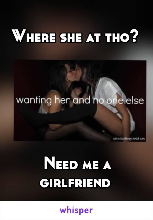 Where she at tho?        Need me a girlfriend