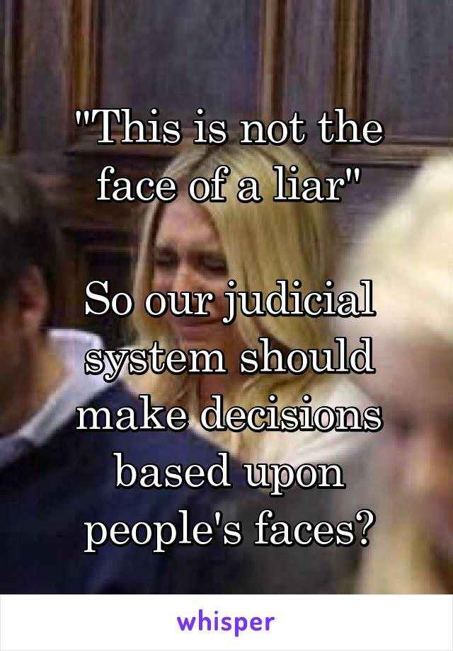 """This is not the face of a liar""  So our judicial system should make decisions based upon people's faces?"