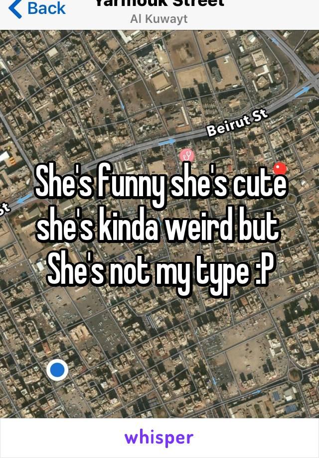 She's funny she's cute she's kinda weird but  She's not my type :P