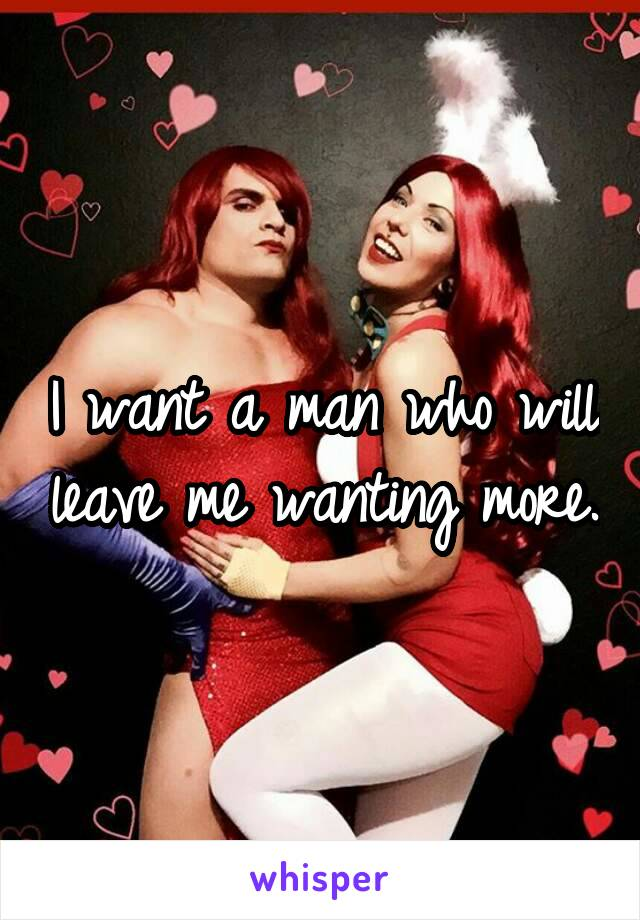 I want a man who will leave me wanting more.