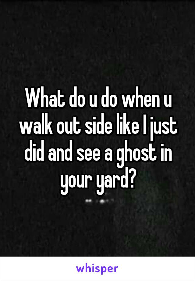 What do u do when u walk out side like I just did and see a ghost in your yard?