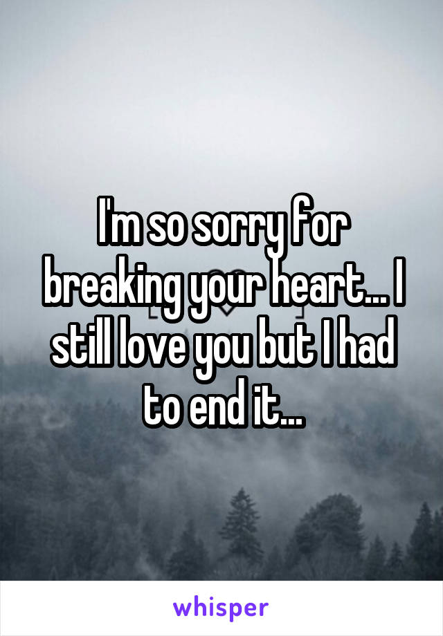 I'm so sorry for breaking your heart... I still love you but I had to end it...