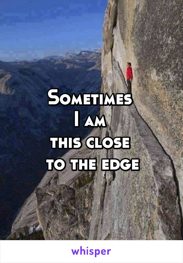 Sometimes  I am  this close  to the edge