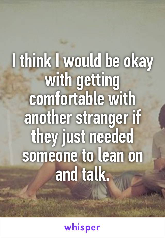 I think I would be okay with getting comfortable with another stranger if they just needed someone to lean on and talk.