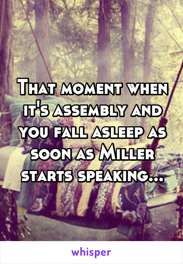 That moment when it's assembly and you fall asleep as soon as Miller starts speaking...