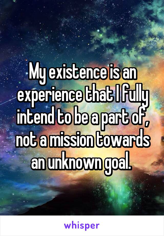 My existence is an experience that I fully intend to be a part of, not a mission towards an unknown goal.