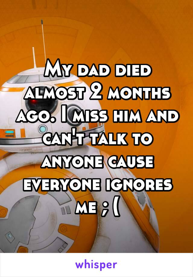 My dad died almost 2 months ago. I miss him and can't talk to anyone cause everyone ignores me ; (