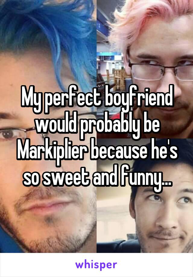 My perfect boyfriend would probably be Markiplier because he's so sweet and funny...