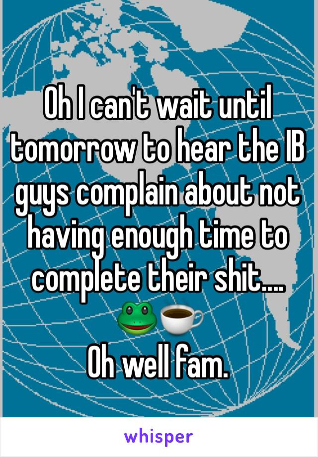 Oh I can't wait until tomorrow to hear the IB guys complain about not having enough time to complete their shit.... 🐸☕️  Oh well fam.