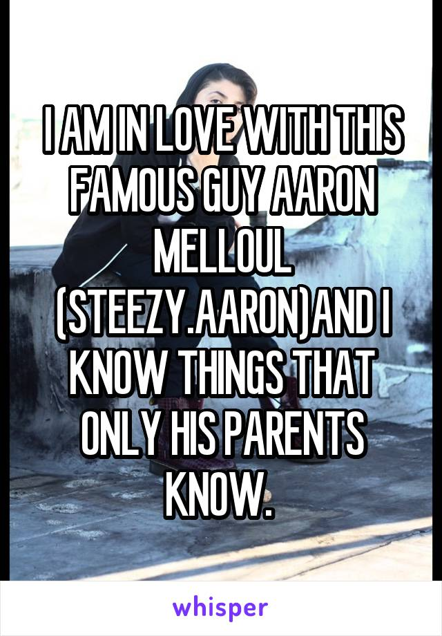 I AM IN LOVE WITH THIS FAMOUS GUY AARON MELLOUL (STEEZY.AARON)AND I KNOW THINGS THAT ONLY HIS PARENTS KNOW.