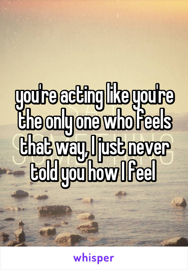 you're acting like you're the only one who feels that way, I just never told you how I feel