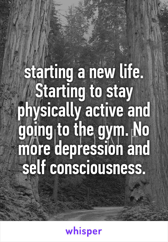 starting a new life. Starting to stay physically active and going to the gym. No more depression and self consciousness.