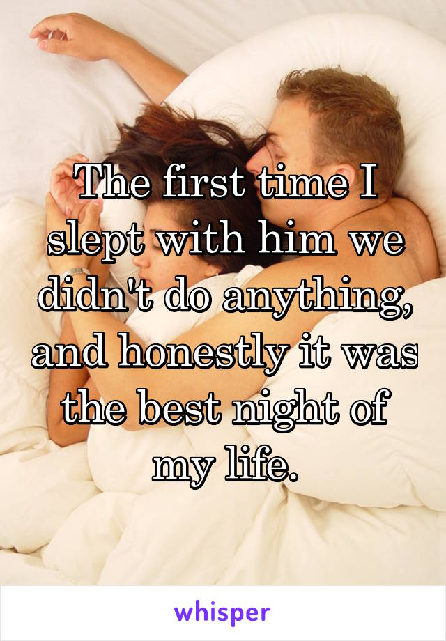 The first time I slept with him we didn't do anything, and honestly it was the best night of my life.