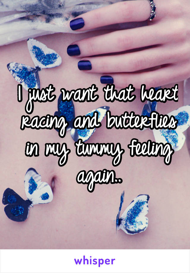 I just want that heart racing and butterflies in my tummy feeling again..
