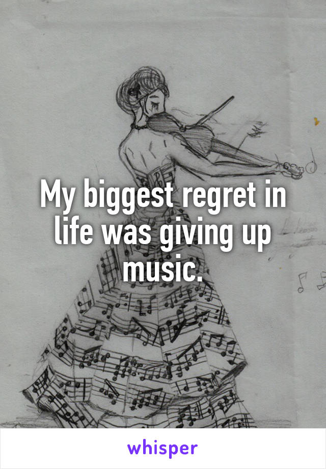 My biggest regret in life was giving up music.