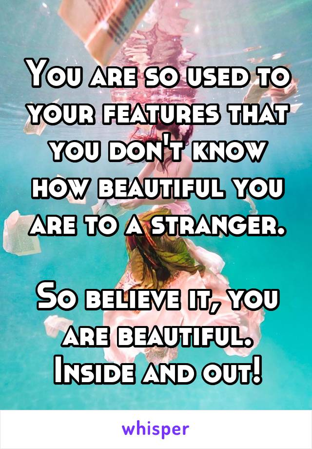 You are so used to your features that you don't know how beautiful you are to a stranger.  So believe it, you are beautiful. Inside and out!
