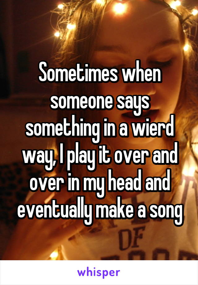 Sometimes when someone says something in a wierd way, I play it over and over in my head and eventually make a song