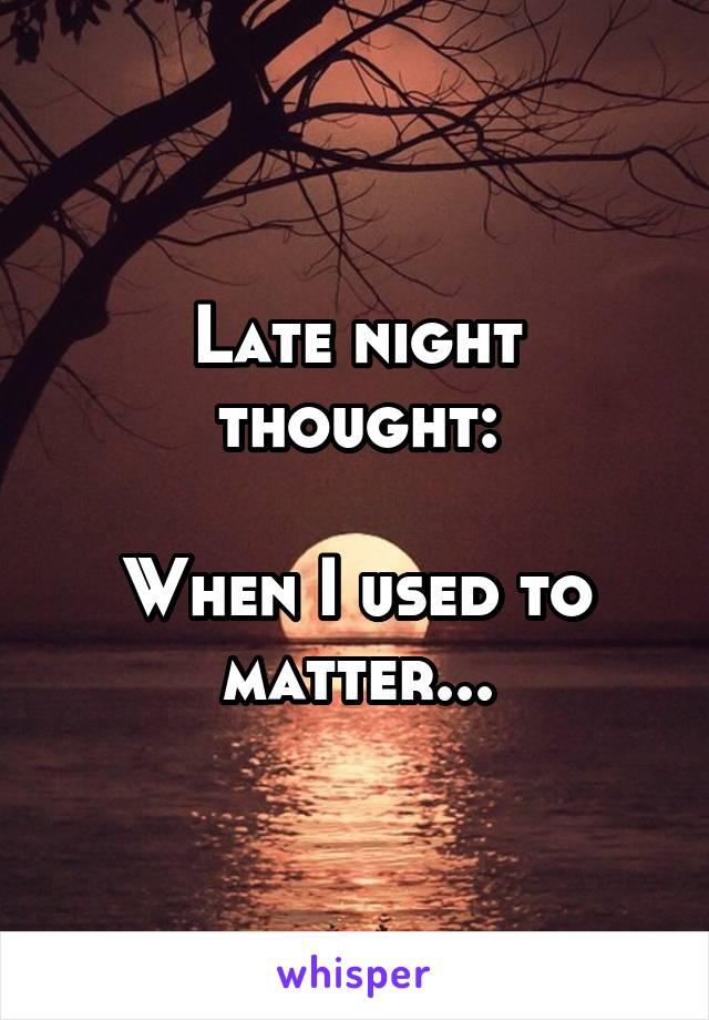 Late night thought:  When I used to matter...